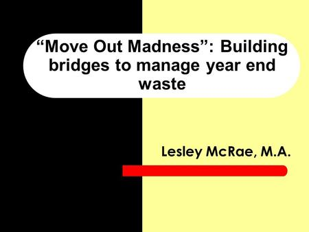 """Move Out Madness"": Building bridges to manage year end waste Lesley McRae, M.A."