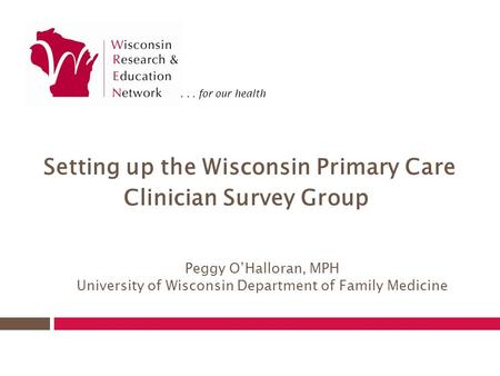 ... for our health Peggy O'Halloran, MPH University of Wisconsin Department of Family Medicine Setting up the Wisconsin Primary Care Clinician Survey Group.