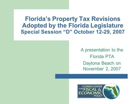 "Florida's Property Tax Revisions Adopted by the Florida Legislature Special Session ""D"" October 12-29, 2007 A presentation to the Florida PTA Daytona Beach."