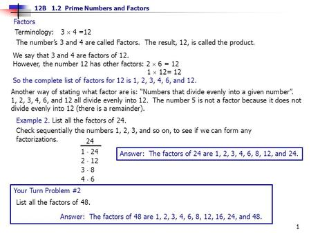 1 12B 1.2 Prime Numbers and Factors Factors Terminology: 3  4 =12 The number's 3 and 4 are called Factors. The result, 12, is called the product. We say.