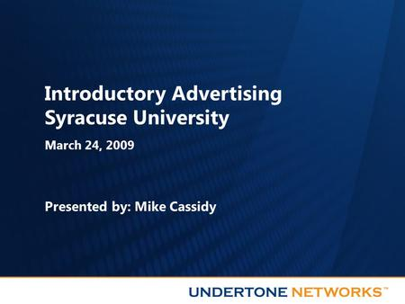Introductory Advertising Syracuse University March 24, 2009 Presented by: Mike Cassidy.