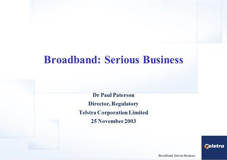Broadband: Serious Business Dr Paul Paterson Director, Regulatory Telstra Corporation Limited 25 November 2003.