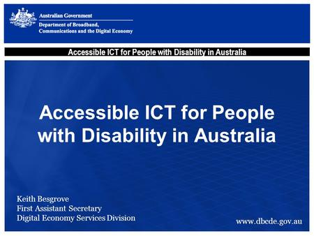 Accessible ICT for People with Disability in Australia Keith Besgrove First Assistant Secretary Digital Economy Services Division www.dbcde.gov.au.