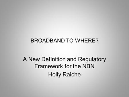 <strong>BROADBAND</strong> TO WHERE? A New Definition and Regulatory Framework for the NBN Holly Raiche.
