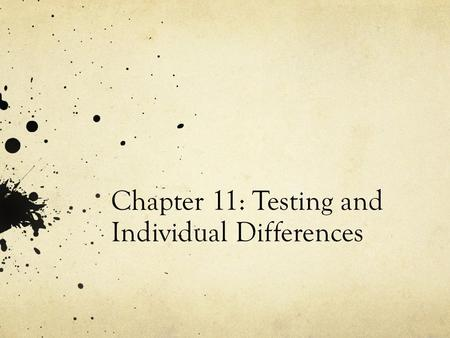 Chapter 11: Testing and Individual Differences. Measuring Individual Differences Psychology relies heavily on testing individuals, it is part of the foundation.