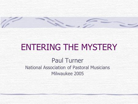 ENTERING THE MYSTERY Paul Turner National Association of Pastoral Musicians Milwaukee 2005.