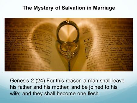 The Mystery of Salvation in Marriage Genesis 2 (24) For this reason a man shall leave his father and his mother, and be joined to his wife; and they shall.