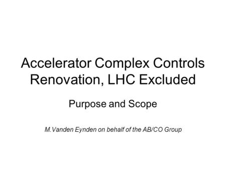 Accelerator Complex Controls Renovation, LHC Excluded Purpose and Scope M.Vanden Eynden on behalf of the AB/CO Group.