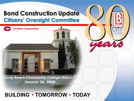 Bond Construction Update Citizens' Oversight Committee Long Beach Community College District January 28, 2008 BUILDING  TOMORROW  TODAY Cordoba Corporation.