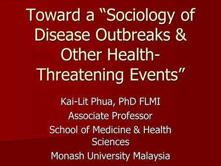 "Toward a ""Sociology of Disease Outbreaks & Other Health- Threatening Events"" Kai-Lit Phua, PhD FLMI Associate Professor School of Medicine & Health Sciences."