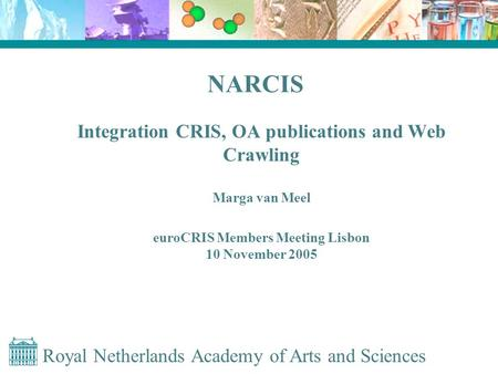 Royal Netherlands Academy of Arts and Sciences NARCIS Integration CRIS, OA publications and Web Crawling Marga van Meel euroCRIS Members Meeting Lisbon.