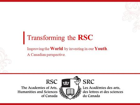 Transforming the RSC Improving the World by investing in our Youth. A Canadian perspective.