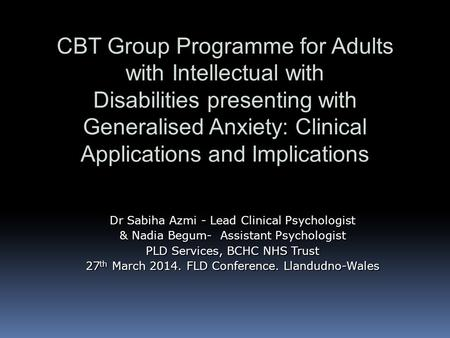 CBT Group Programme for Adults with Intellectual with Disabilities presenting with Generalised Anxiety: Clinical Applications and Implications Dr Sabiha.