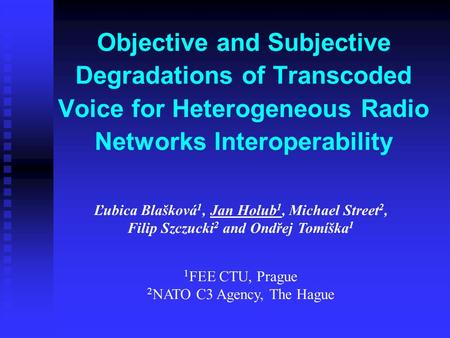 Objective and Subjective Degradations of Transcoded Voice for Heterogeneous Radio Networks Interoperability Ľubica Blašková 1, Jan Holub 1, Michael Street.