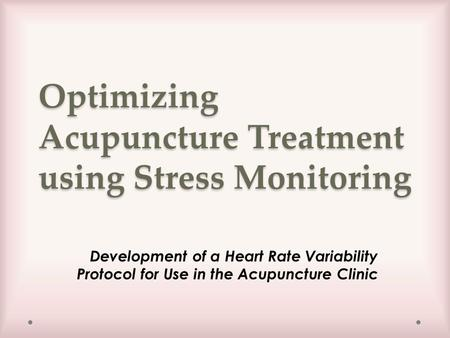 Optimizing Acupuncture Treatment using Stress Monitoring Development of a Heart Rate Variability Protocol for Use in the Acupuncture Clinic.