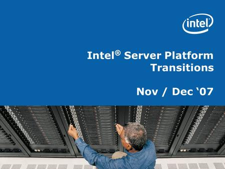 Intel ® Server Platform Transitions Nov / Dec '07.