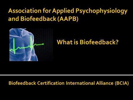Association for Applied Psychophysiology and Biofeedback (AAPB) Biofeedback Certification International Alliance (BCIA) What is Biofeedback?