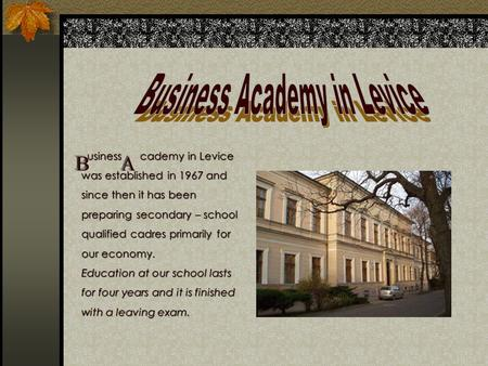 Usiness cademy in Levice was established in 1967 and since then it has been preparing secondary – school qualified cadres primarily for our economy. Education.