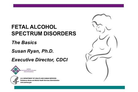 FETAL ALCOHOL SPECTRUM DISORDERS The Basics Susan Ryan, Ph.D. Executive Director, CDCI.