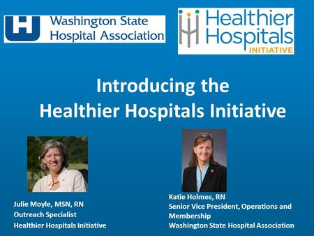 Julie Moyle, MSN, RN Outreach Specialist Healthier Hospitals Initiative Introducing the Healthier Hospitals Initiative Katie Holmes, RN Senior Vice President,
