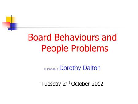 Board Behaviours and People Problems © 2006-2012 Dorothy Dalton Tuesday 2 nd October 2012.