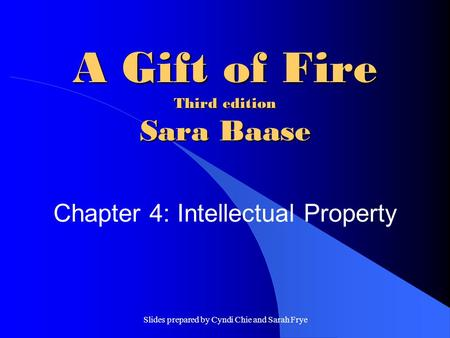 Slides prepared by Cyndi Chie and Sarah Frye A Gift of Fire Third edition Sara Baase Chapter 4: Intellectual Property.