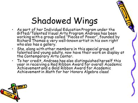 "Shadowed Wings As part of her Individual Education Program under the Gifted/Talented Visual Arts Program Andraea has been working with a group called ""Pieces."