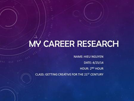 MY CAREER RESEARCH NAME: HIEU NGUYEN DATE: 4/25/14 HOUR: 2 ND HOUR CLASS: GETTING CREATIVE FOR THE 21 ST CENTURY.