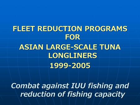 FLEET REDUCTION PROGRAMS FOR ASIAN LARGE-SCALE TUNA LONGLINERS 1999-2005 Combat against IUU fishing and reduction of fishing capacity.