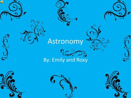 Astronomy By: Emily and Roxy.