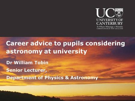 Dr William Tobin Senior Lecturer, Department of Physics & Astronomy Career advice to pupils considering astronomy at university.