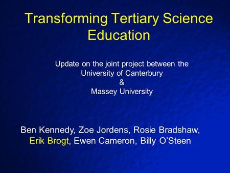 Transforming Tertiary Science Education Ben Kennedy, Zoe Jordens, Rosie Bradshaw, Erik Brogt, Ewen Cameron, Billy O'Steen Update on the joint project between.