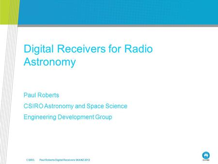 CSIRO. Paul Roberts Digital Receivers SKANZ 2012 Digital Receivers for Radio Astronomy Paul Roberts CSIRO Astronomy and Space Science Engineering Development.