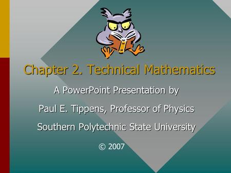 Chapter 2. Technical Mathematics A PowerPoint Presentation by Paul E. Tippens, Professor of Physics Southern Polytechnic State University © 2007.