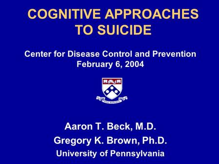 COGNITIVE APPROACHES TO SUICIDE Center for Disease Control and Prevention February 6, 2004 Aaron T. Beck, M.D. Gregory K. Brown, Ph.D. University of Pennsylvania.