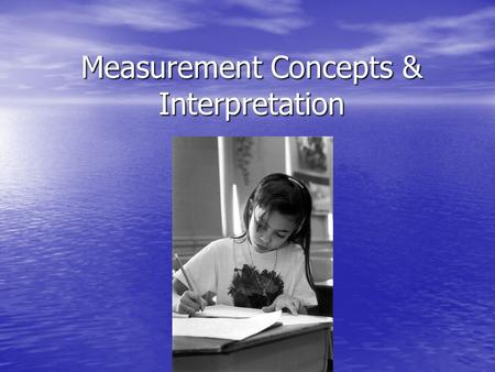 Measurement Concepts & Interpretation. Scores on tests can be interpreted: By comparing a client to a peer in the norm group to determine how different.