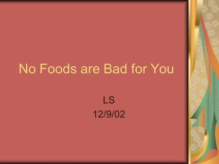 No Foods are Bad for You LS 12/9/02. In the Beginning of the Project They all are foods that I had for lunch. I knew these foods were healthy.