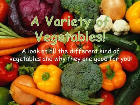 A look at all the different kind of vegetables and why they are good for you!