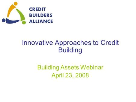 Innovative Approaches to Credit Building Building Assets Webinar April 23, 2008.