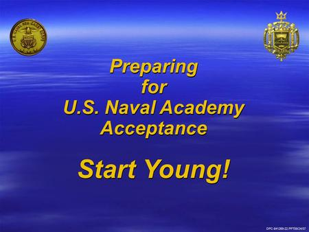 Preparing for U.S. Naval Academy Acceptance Start Young! Preparing for U.S. Naval Academy Acceptance Start Young! DPC-841269-22.PPT09/24/07.
