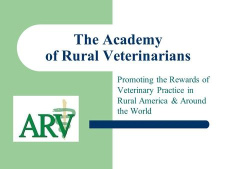 The Academy of Rural Veterinarians Promoting the Rewards of Veterinary Practice in Rural America & Around the World.