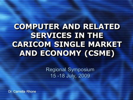 COMPUTER AND RELATED SERVICES IN THE CARICOM SINGLE MARKET AND ECONOMY (CSME) Regional Symposium 15 -18 July, 2009 Dr. Camella Rhone.