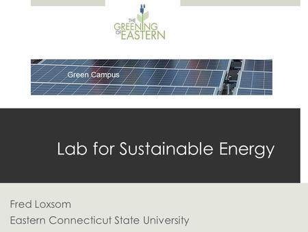 Lab for Sustainable Energy Fred Loxsom Eastern Connecticut State University.