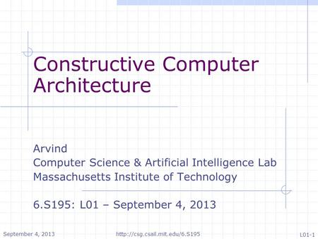 Constructive Computer Architecture Arvind Computer Science & Artificial Intelligence Lab Massachusetts Institute of Technology 6.S195: L01 – September.