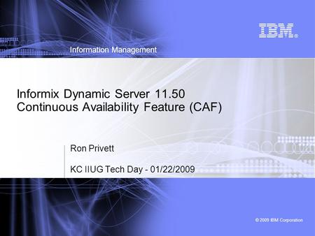 © 2009 IBM Corporation Information Management Informix Dynamic Server 11.50 Continuous Availability Feature (CAF) Ron Privett KC IIUG Tech Day - 01/22/2009.