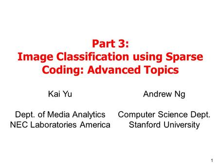 1 Part 3: Image Classification using Sparse Coding: Advanced Topics Kai Yu Dept. of Media Analytics NEC Laboratories America Andrew Ng Computer Science.