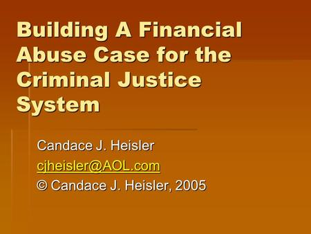 Building A Financial Abuse Case for the Criminal Justice System Candace J. Heisler © Candace J. Heisler, 2005.