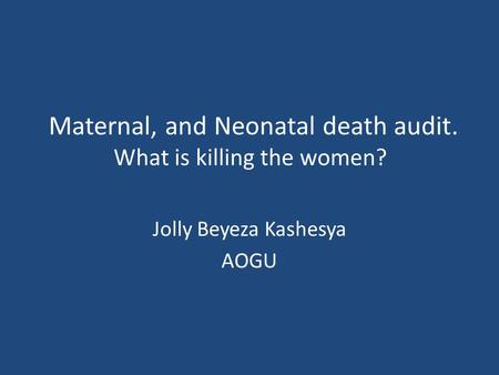 Maternal, and Neonatal death audit. What is killing the women? Jolly Beyeza Kashesya AOGU.
