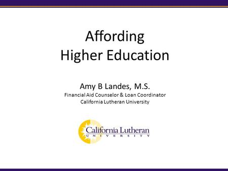 Affording Higher Education Amy B Landes, M.S. Financial Aid Counselor & Loan Coordinator California Lutheran University.