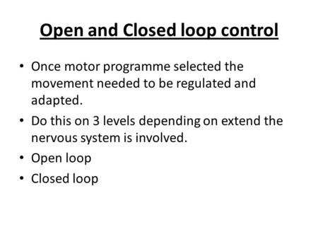 Open and Closed loop control Once motor programme selected the movement needed to be regulated and adapted. Do this on 3 levels depending on extend the.